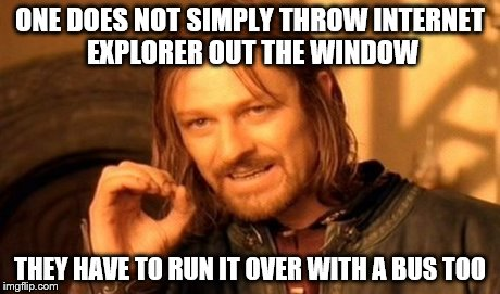 One Does Not Simply Meme | ONE DOES NOT SIMPLY THROW INTERNET EXPLORER OUT THE WINDOW THEY HAVE TO RUN IT OVER WITH A BUS TOO | image tagged in memes,one does not simply | made w/ Imgflip meme maker