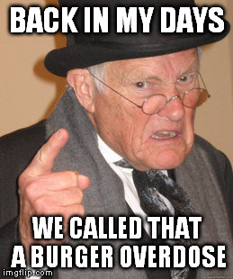 Back In My Day Meme | BACK IN MY DAYS WE CALLED THAT A BURGER OVERDOSE | image tagged in memes,back in my day | made w/ Imgflip meme maker