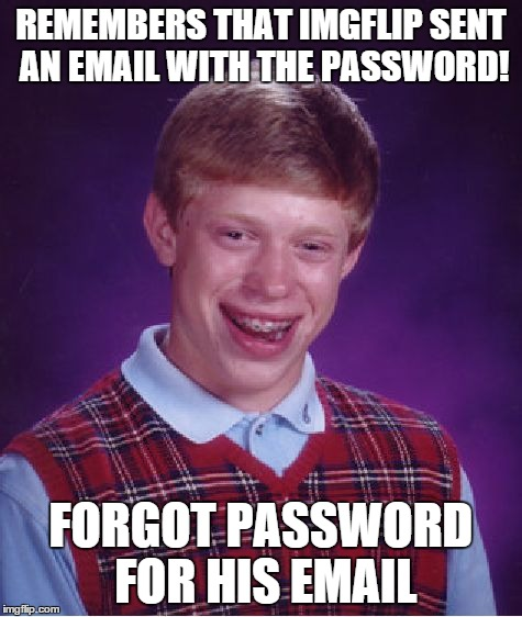 Bad Luck Brian Meme | REMEMBERS THAT IMGFLIP SENT AN EMAIL WITH THE PASSWORD! FORGOT PASSWORD FOR HIS EMAIL | image tagged in memes,bad luck brian | made w/ Imgflip meme maker