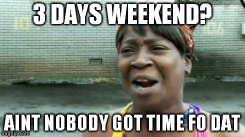 Aint Nobody Got Time For That Meme | 3 DAYS WEEKEND? AINT NOBODY GOT TIME FO DAT | image tagged in memes,aint nobody got time for that | made w/ Imgflip meme maker