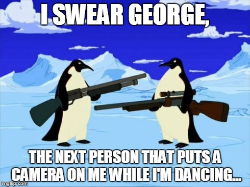penguins with guns | I SWEAR GEORGE, THE NEXT PERSON THAT PUTS A CAMERA ON ME WHILE I'M DANCING... | image tagged in penguins with guns | made w/ Imgflip meme maker
