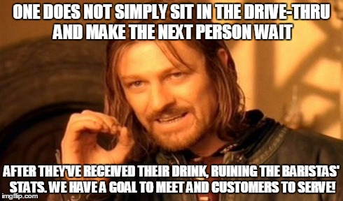 One Does Not Simply Meme | ONE DOES NOT SIMPLY SIT IN THE DRIVE-THRU AND MAKE THE NEXT PERSON WAIT AFTER THEY'VE RECEIVED THEIR DRINK, RUINING THE BARISTAS' STATS. WE  | image tagged in memes,one does not simply | made w/ Imgflip meme maker
