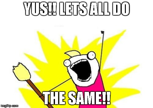 X All The Y Meme | YUS!! LETS ALL DO THE SAME!! | image tagged in memes,x all the y | made w/ Imgflip meme maker
