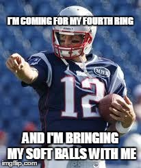Brady's fourth ring | I'M COMING FOR MY FOURTH RING AND I'M BRINGING MY SOFT BALLS WITH ME | image tagged in brady's fourth ring,tom brady,memes | made w/ Imgflip meme maker