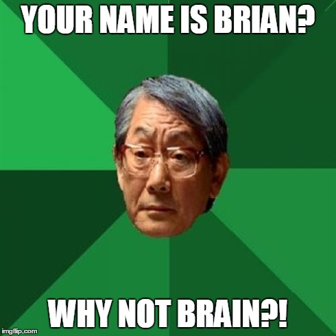 High Expectations Asian Father | YOUR NAME IS BRIAN? WHY NOT BRAIN?! | image tagged in high expectations asian father | made w/ Imgflip meme maker