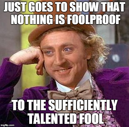 Creepy Condescending Wonka Meme | JUST GOES TO SHOW THAT NOTHING IS FOOLPROOF TO THE SUFFICIENTLY TALENTED FOOL | image tagged in memes,creepy condescending wonka | made w/ Imgflip meme maker