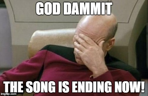 Captain Picard Facepalm Meme | GOD DAMMIT THE SONG IS ENDING NOW! | image tagged in memes,captain picard facepalm | made w/ Imgflip meme maker