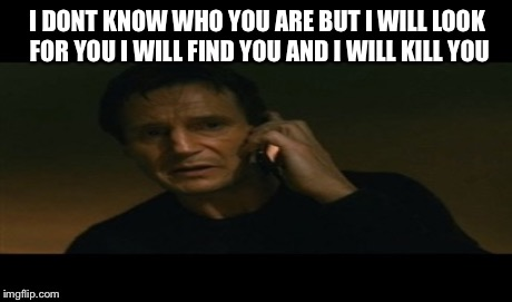 I DONT KNOW WHO YOU ARE BUT I WILL LOOK FOR YOU I WILL FIND YOU AND I WILL KILL YOU | made w/ Imgflip meme maker