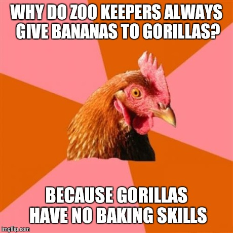 Anti Joke Chicken Meme | WHY DO ZOO KEEPERS ALWAYS GIVE BANANAS TO GORILLAS? BECAUSE GORILLAS HAVE NO BAKING SKILLS | image tagged in memes,anti joke chicken | made w/ Imgflip meme maker