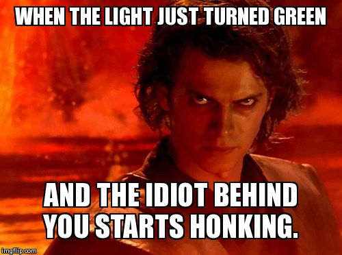 You Underestimate My Power Meme | WHEN THE LIGHT JUST TURNED GREEN AND THE IDIOT BEHIND YOU STARTS HONKING. | image tagged in memes,you underestimate my power | made w/ Imgflip meme maker