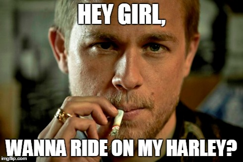 Ride with Jax Teller | HEY GIRL, WANNA RIDE ON MY HARLEY? | image tagged in charlie hunnam,jackson teller,jax teller,sons of anarchy,soa | made w/ Imgflip meme maker