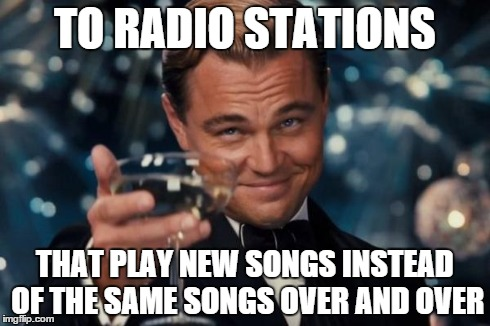 Leonardo Dicaprio Cheers Meme | TO RADIO STATIONS THAT PLAY NEW SONGS INSTEAD OF THE SAME SONGS OVER AND OVER | image tagged in memes,leonardo dicaprio cheers | made w/ Imgflip meme maker