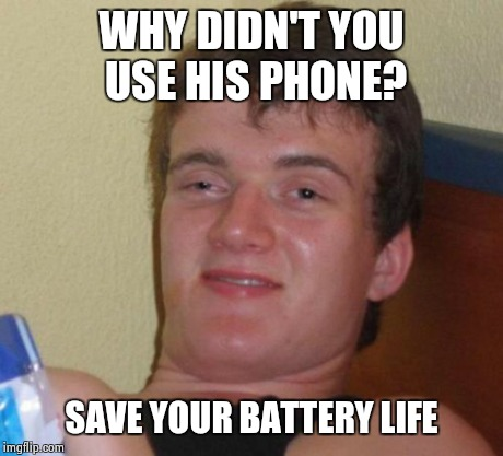 10 Guy Meme | WHY DIDN'T YOU USE HIS PHONE? SAVE YOUR BATTERY LIFE | image tagged in memes,10 guy | made w/ Imgflip meme maker