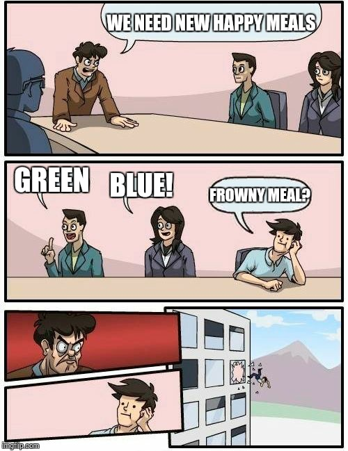 Boardroom Meeting Suggestion Meme | WE NEED NEW HAPPY MEALS GREEN BLUE! FROWNY MEAL? | image tagged in memes,boardroom meeting suggestion | made w/ Imgflip meme maker