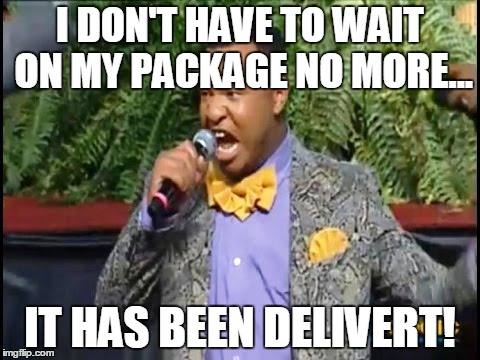 It Has Been DELIVERT! | I DON'T HAVE TO WAIT ON MY PACKAGE NO MORE... IT HAS BEEN DELIVERT! | image tagged in delivery,waiting | made w/ Imgflip meme maker