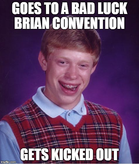 Bad Luck Brian Meme | GOES TO A BAD LUCK BRIAN CONVENTION GETS KICKED OUT | image tagged in memes,bad luck brian | made w/ Imgflip meme maker