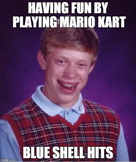 Bad Luck Brian Meme | HAVING FUN BY PLAYING MARIO KART BLUE SHELL HITS | image tagged in memes,bad luck brian | made w/ Imgflip meme maker