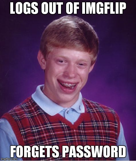 Bad Luck Brian Meme | LOGS OUT OF IMGFLIP FORGETS PASSWORD | image tagged in memes,bad luck brian | made w/ Imgflip meme maker