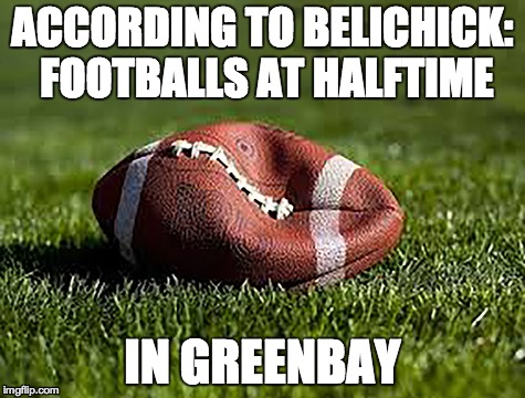 ACCORDING TO BELICHICK: FOOTBALLS AT HALFTIME IN GREENBAY | image tagged in deflategate,patriots,new england patriots,football,deflate-gate | made w/ Imgflip meme maker