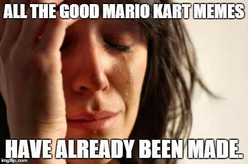 First World Problems Meme | ALL THE GOOD MARIO KART MEMES HAVE ALREADY BEEN MADE. | image tagged in memes,first world problems | made w/ Imgflip meme maker
