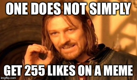 One Does Not Simply Meme | ONE DOES NOT SIMPLY GET 255 LIKES ON A MEME | image tagged in memes,one does not simply | made w/ Imgflip meme maker