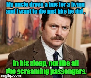 Life and death  | My uncle drove a bus for a living and I want to die just like he did , in his sleep, not like all the screaming passengers. | image tagged in memes,ron swanson | made w/ Imgflip meme maker