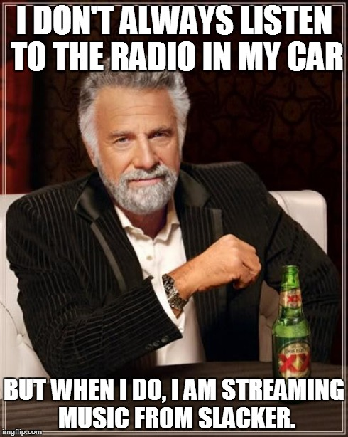 The Most Interesting Man In The World Meme | I DON'T ALWAYS LISTEN TO THE RADIO IN MY CAR BUT WHEN I DO, I AM STREAMING MUSIC FROM SLACKER. | image tagged in memes,the most interesting man in the world | made w/ Imgflip meme maker