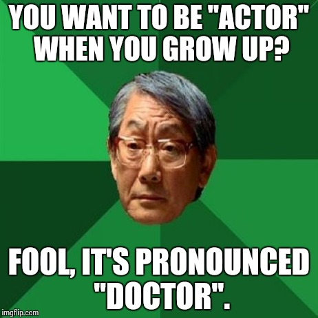 "Asain Dad | YOU WANT TO BE ""ACTOR"" WHEN YOU GROW UP? FOOL, IT'S PRONOUNCED ""DOCTOR"". 