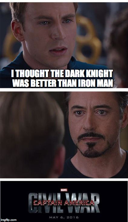 Iron Man v. Captain America: Civil War | I THOUGHT THE DARK KNIGHT WAS BETTER THAN IRON MAN | image tagged in marvel civil war template,marvel,iron man,captain america | made w/ Imgflip meme maker