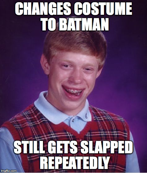 Bad Luck Brian Meme | CHANGES COSTUME TO BATMAN STILL GETS SLAPPED REPEATEDLY | image tagged in memes,bad luck brian | made w/ Imgflip meme maker