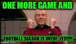 Happy Picard | ONE MORE GAME AND FOOTBALL SEASON IS OVER!. YES!!!!! | image tagged in happy picard | made w/ Imgflip meme maker