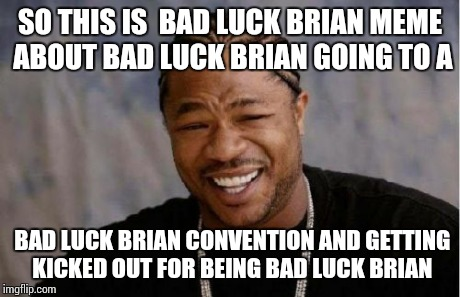 Yo Dawg Heard You Meme | SO THIS IS  BAD LUCK BRIAN MEME ABOUT BAD LUCK BRIAN GOING TO A BAD LUCK BRIAN CONVENTION AND GETTING KICKED OUT FOR BEING BAD LUCK BRIAN | image tagged in memes,yo dawg heard you | made w/ Imgflip meme maker