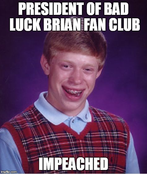 Bad Luck Brian Meme | PRESIDENT OF BAD LUCK BRIAN FAN CLUB IMPEACHED | image tagged in memes,bad luck brian | made w/ Imgflip meme maker