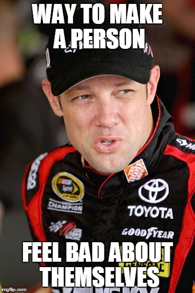 Matt Kenseth So... | WAY TO MAKE A PERSON FEEL BAD ABOUT THEMSELVES | image tagged in matt kenseth so | made w/ Imgflip meme maker