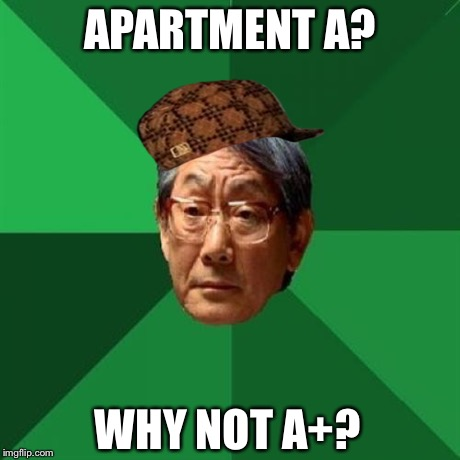 APARTMENT A? WHY NOT A+? | made w/ Imgflip meme maker