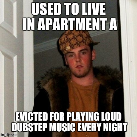 Scumbag Steve Meme | USED TO LIVE IN APARTMENT A EVICTED FOR PLAYING LOUD DUBSTEP MUSIC EVERY NIGHT | image tagged in memes,scumbag steve | made w/ Imgflip meme maker