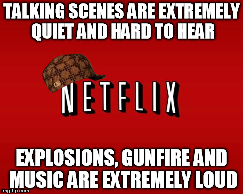 scumbag netflix | TALKING SCENES ARE EXTREMELY QUIET AND HARD TO HEAR EXPLOSIONS, GUNFIRE AND MUSIC ARE EXTREMELY LOUD | image tagged in scumbag netflix,scumbag,AdviceAnimals | made w/ Imgflip meme maker