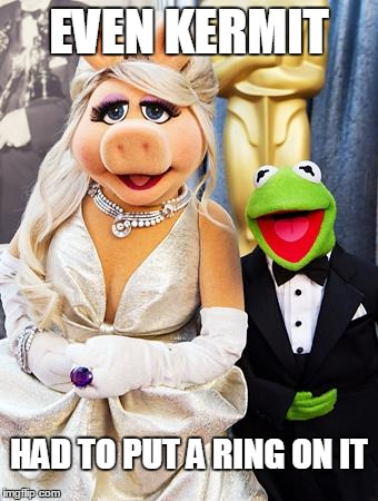 EVEN KERMIT HAD TO PUT A RING ON IT | image tagged in miss piggy  kermit | made w/ Imgflip meme maker