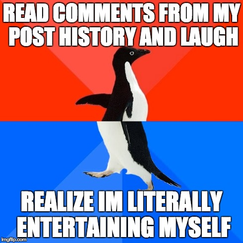 Socially Awesome Awkward Penguin | READ COMMENTS FROM MY POST HISTORY AND LAUGH REALIZE IM LITERALLY ENTERTAINING MYSELF | image tagged in memes,socially awesome awkward penguin,AdviceAnimals | made w/ Imgflip meme maker