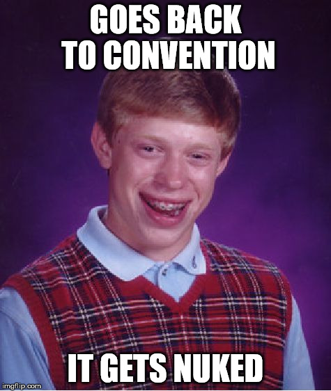 Bad Luck Brian Meme | GOES BACK TO CONVENTION IT GETS NUKED | image tagged in memes,bad luck brian | made w/ Imgflip meme maker
