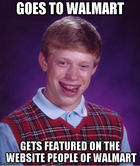 Bad Luck Brian Meme | GOES TO WALMART GETS FEATURED ON THE WEBSITE PEOPLE OF WALMART | image tagged in memes,bad luck brian | made w/ Imgflip meme maker