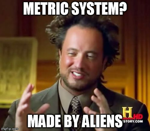 Ancient Aliens Meme | METRIC SYSTEM? MADE BY ALIENS | image tagged in memes,ancient aliens | made w/ Imgflip meme maker
