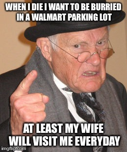 Back In My Day Meme | WHEN I DIE I WANT TO BE BURRIED IN A WALMART PARKING LOT AT LEAST MY WIFE WILL VISIT ME EVERYDAY | image tagged in memes,back in my day | made w/ Imgflip meme maker