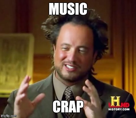 Ancient Aliens Meme | MUSIC CRAP | image tagged in memes,ancient aliens | made w/ Imgflip meme maker
