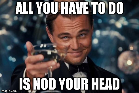Leonardo Dicaprio Cheers Meme | ALL YOU HAVE TO DO IS NOD YOUR HEAD | image tagged in memes,leonardo dicaprio cheers | made w/ Imgflip meme maker