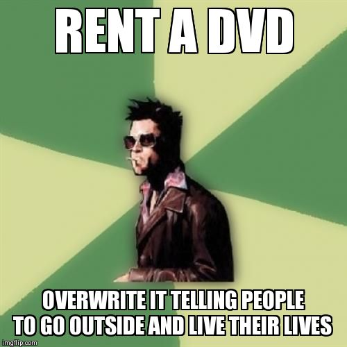 Helpful Tyler Durden | RENT A DVD OVERWRITE IT TELLING PEOPLE TO GO OUTSIDE AND LIVE THEIR LIVES | image tagged in memes,helpful tyler durden | made w/ Imgflip meme maker