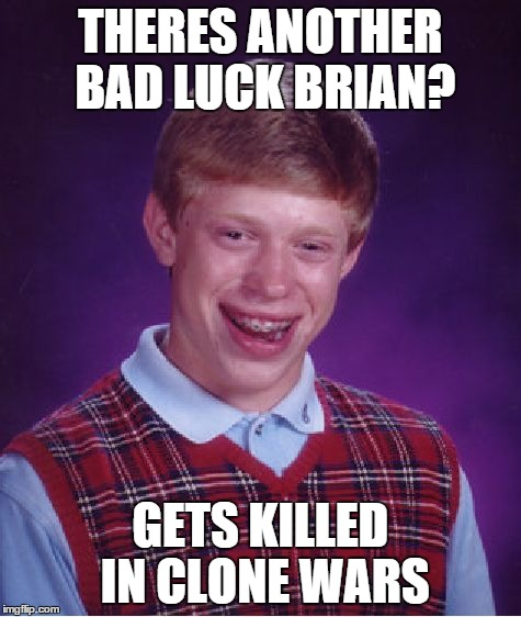 Bad Luck Brian Meme | THERES ANOTHER BAD LUCK BRIAN? GETS KILLED IN CLONE WARS | image tagged in memes,bad luck brian | made w/ Imgflip meme maker