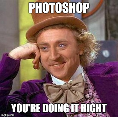 Creepy Condescending Wonka Meme | PHOTOSHOP YOU'RE DOING IT RIGHT | image tagged in memes,creepy condescending wonka | made w/ Imgflip meme maker
