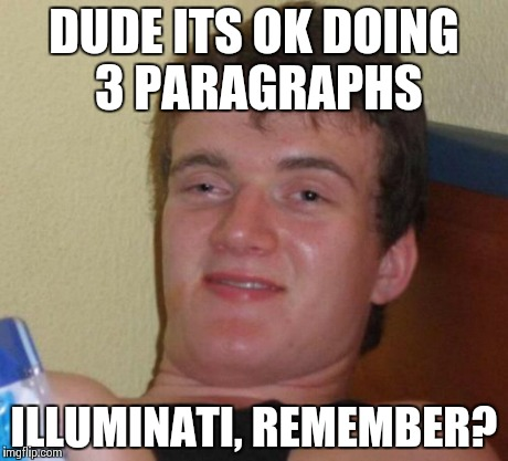 10 Guy Meme | DUDE ITS OK DOING 3 PARAGRAPHS ILLUMINATI, REMEMBER? | image tagged in memes,10 guy | made w/ Imgflip meme maker