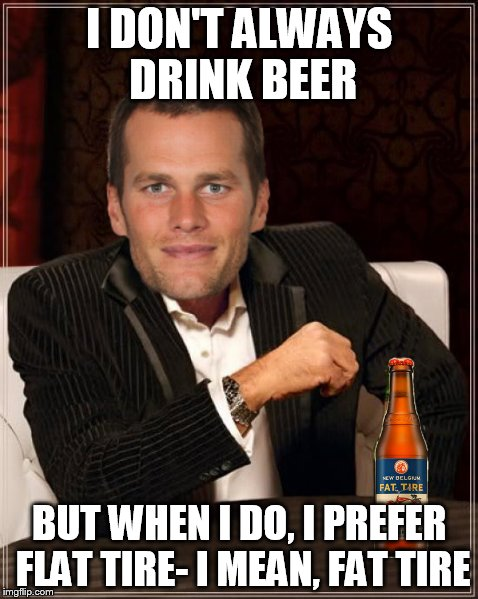 I DON'T ALWAYS DRINK BEER BUT WHEN I DO, I PREFER FLAT TIRE- I MEAN, FAT TIRE | image tagged in the most interesting man in the world | made w/ Imgflip meme maker